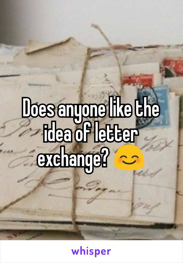 Does anyone like the idea of letter exchange? 😊