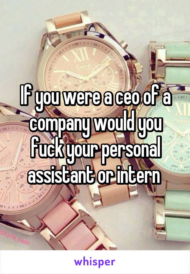 If you were a ceo of a company would you fuck your personal assistant or intern