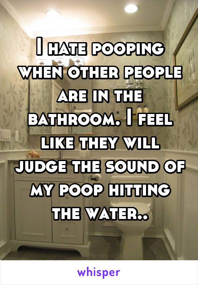 I hate pooping when other people are in the bathroom. I feel like they will judge the sound of my poop hitting the water..