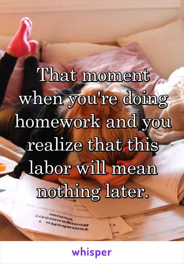 That moment when you're doing homework and you realize that this labor will mean nothing later.