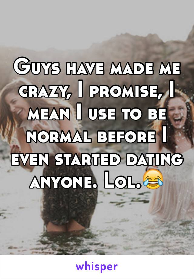 Guys have made me crazy, I promise, I mean I use to be normal before I even started dating anyone. Lol.😂