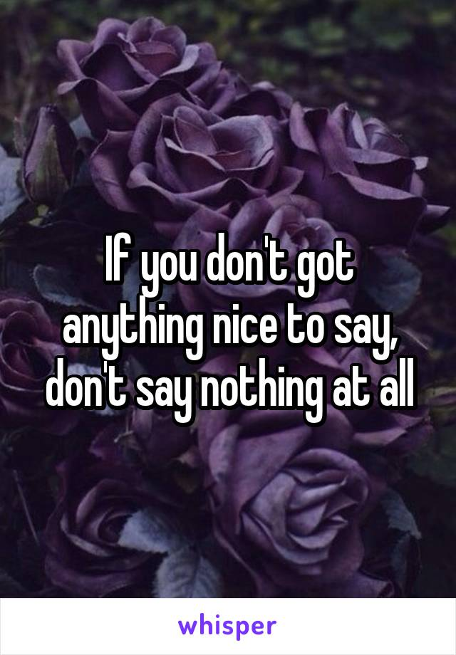 If you don't got anything nice to say, don't say nothing at all