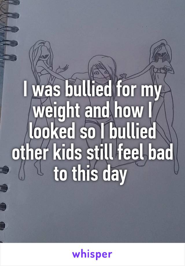 I was bullied for my weight and how I looked so I bullied other kids still feel bad to this day