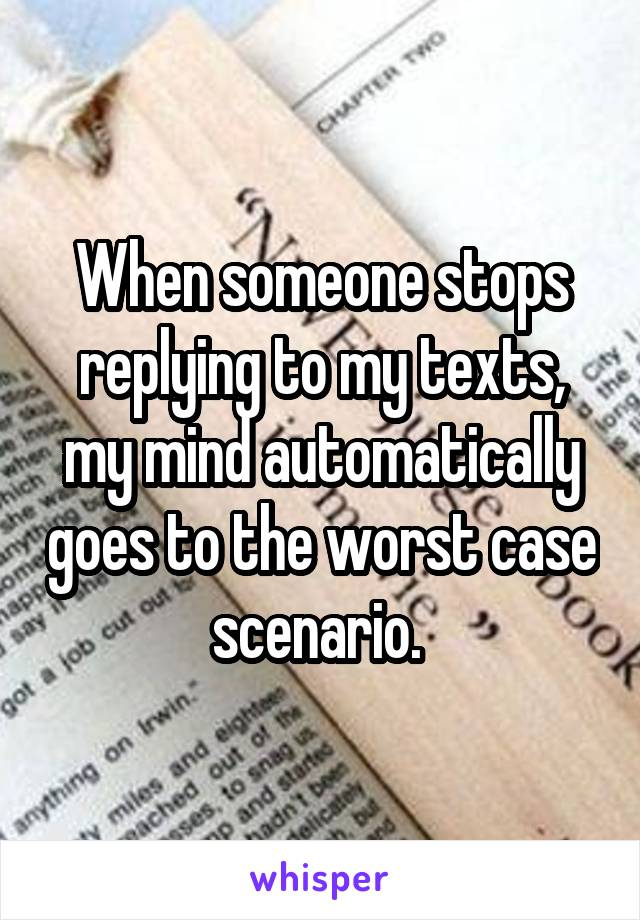 When someone stops replying to my texts, my mind automatically goes to the worst case scenario.
