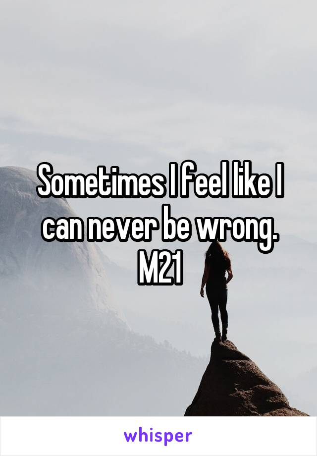Sometimes I feel like I can never be wrong. M21
