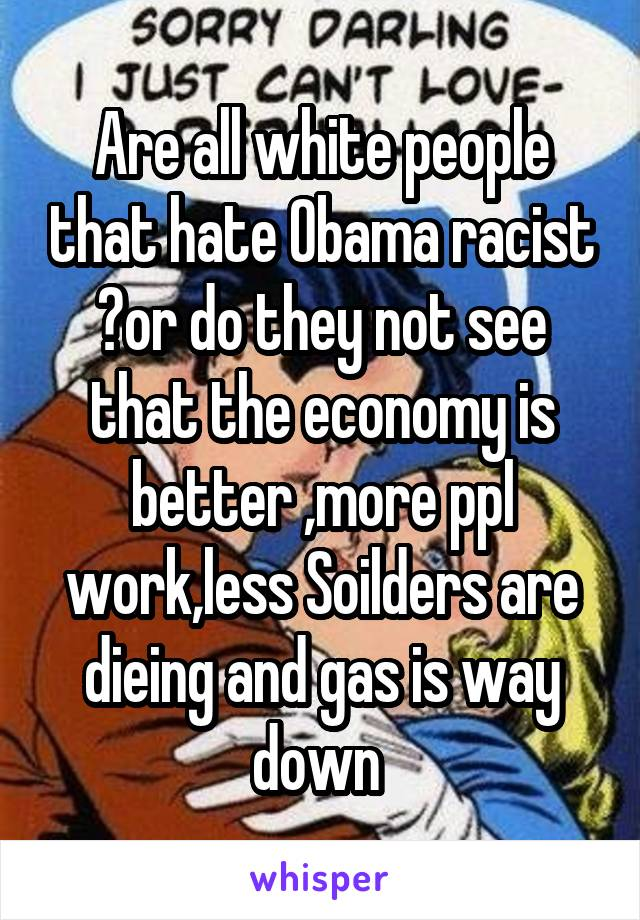 Are all white people that hate Obama racist ?or do they not see that the economy is better ,more ppl work,less Soilders are dieing and gas is way down