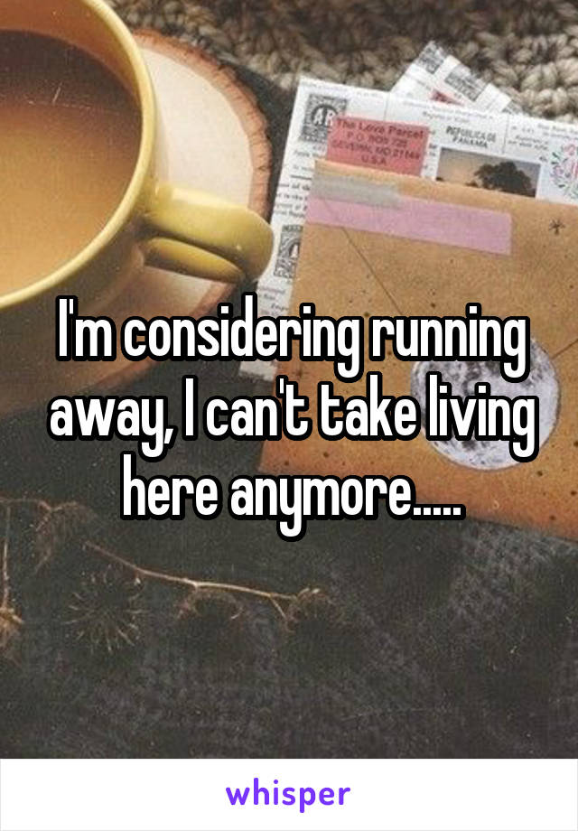 I'm considering running away, I can't take living here anymore.....