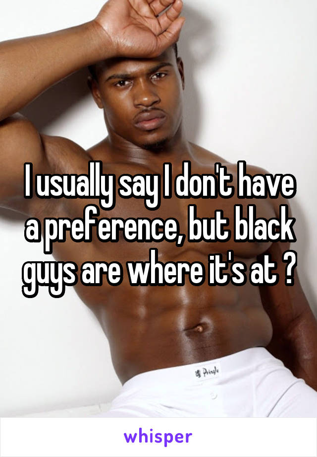 I usually say I don't have a preference, but black guys are where it's at 😍