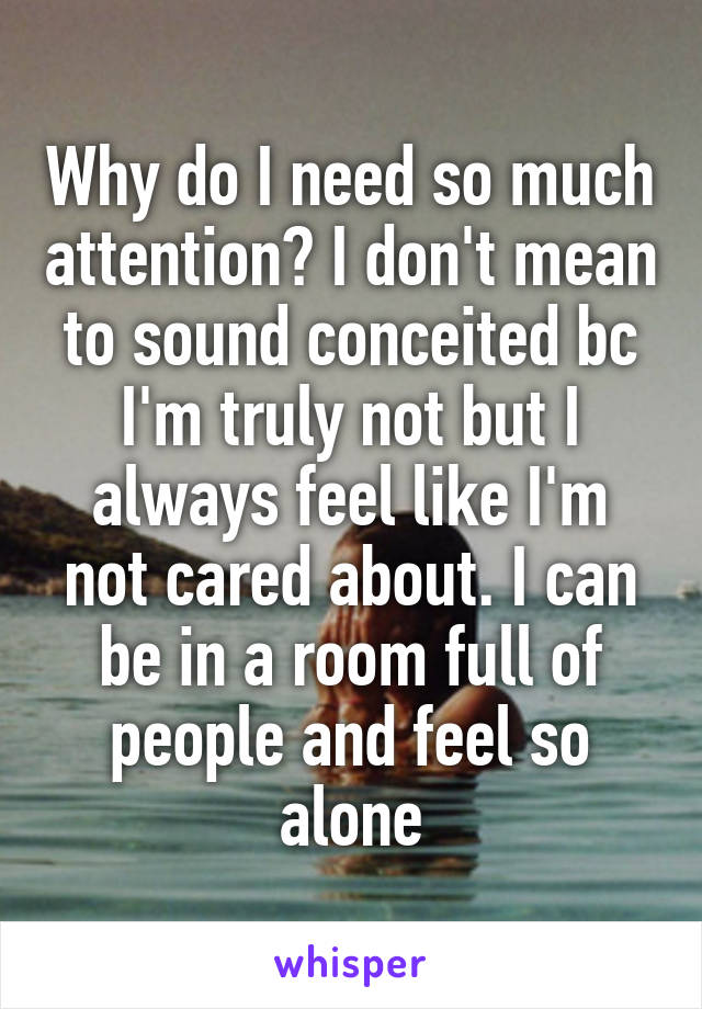 Why do I need so much attention? I don't mean to sound conceited bc I'm truly not but I always feel like I'm not cared about. I can be in a room full of people and feel so alone