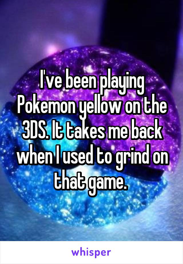 I've been playing Pokemon yellow on the 3DS. It takes me back when I used to grind on that game.