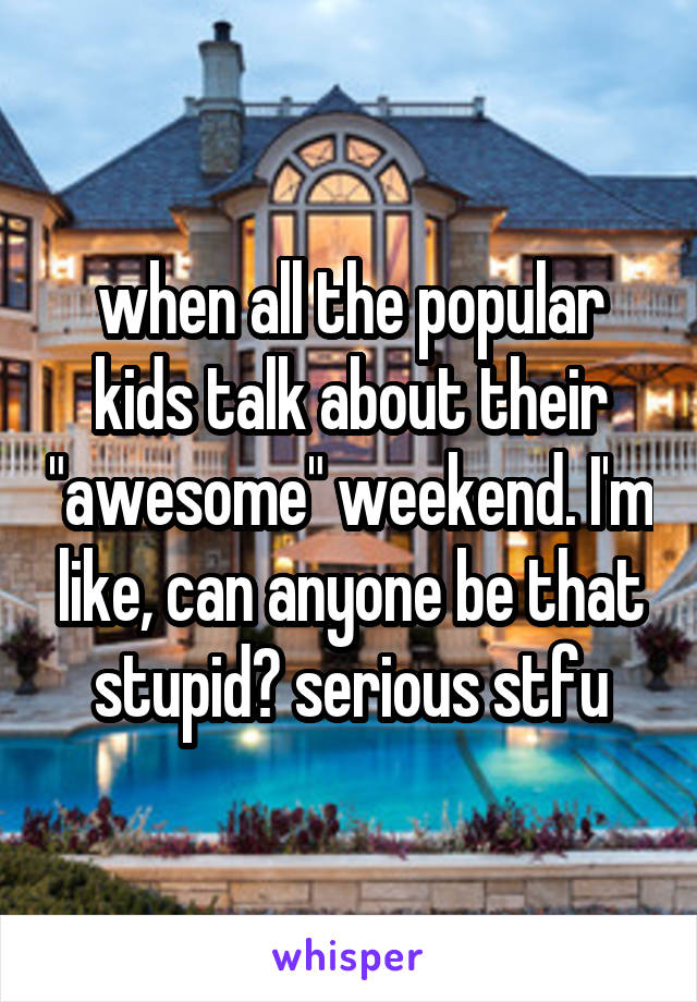 """when all the popular kids talk about their """"awesome"""" weekend. I'm like, can anyone be that stupid? serious stfu"""