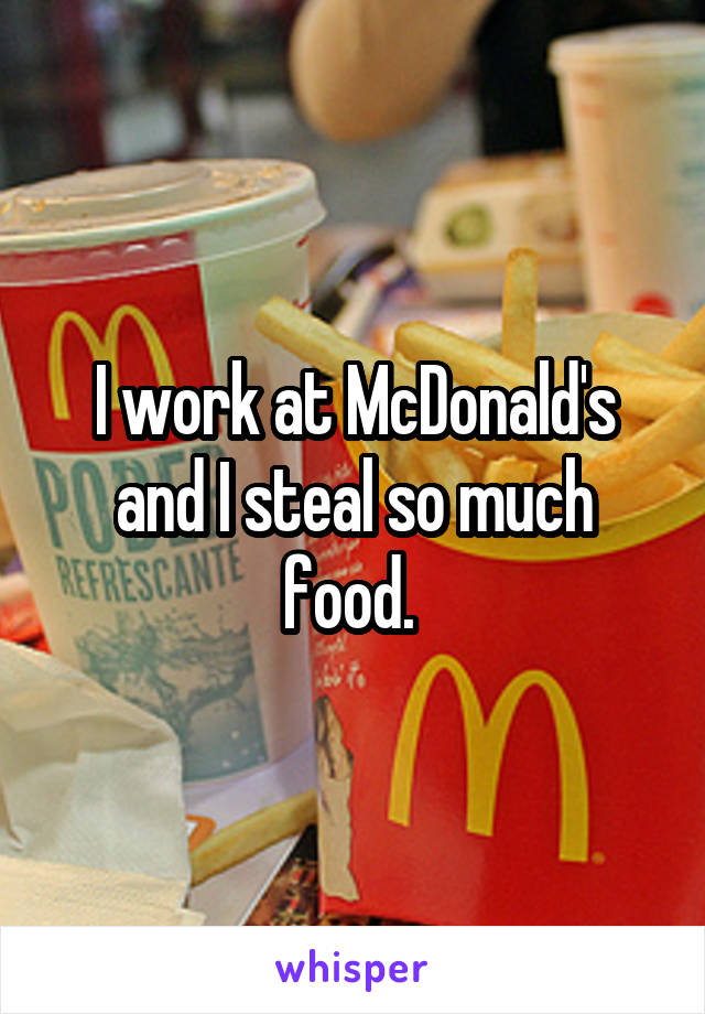 I work at McDonald's and I steal so much food.