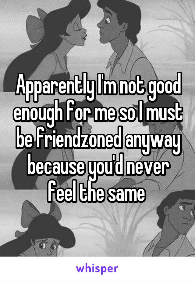 Apparently I'm not good enough for me so I must be friendzoned anyway because you'd never feel the same