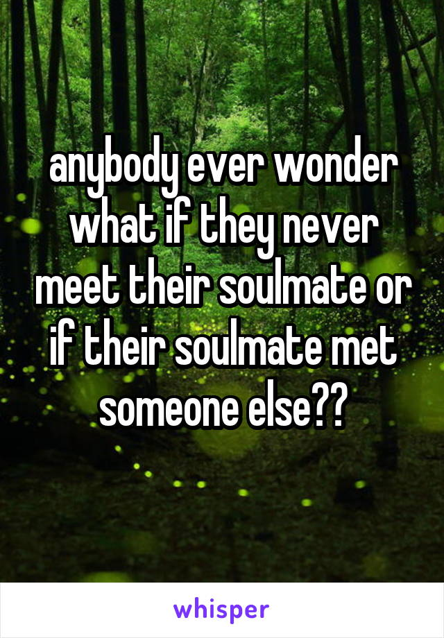 anybody ever wonder what if they never meet their soulmate or if their soulmate met someone else??