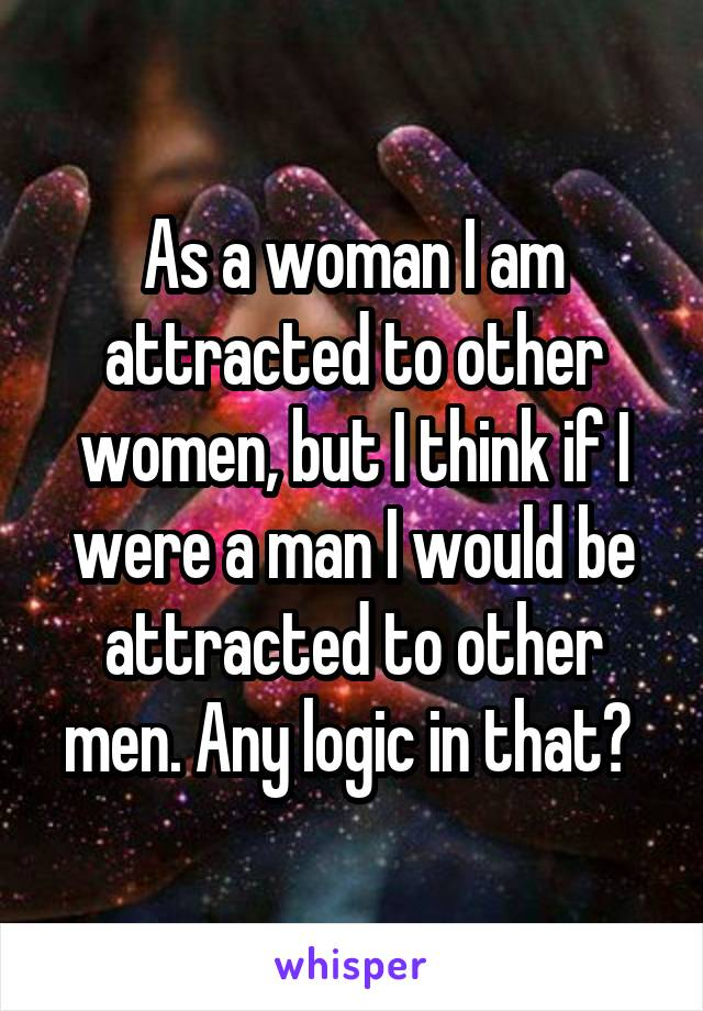 As a woman I am attracted to other women, but I think if I were a man I would be attracted to other men. Any logic in that?