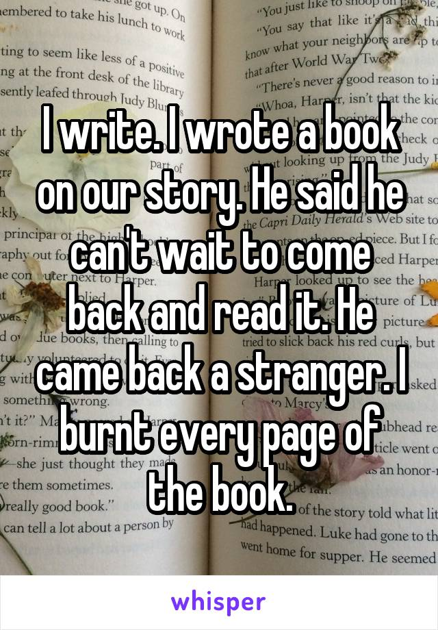 I write. I wrote a book on our story. He said he can't wait to come back and read it. He came back a stranger. I burnt every page of the book.