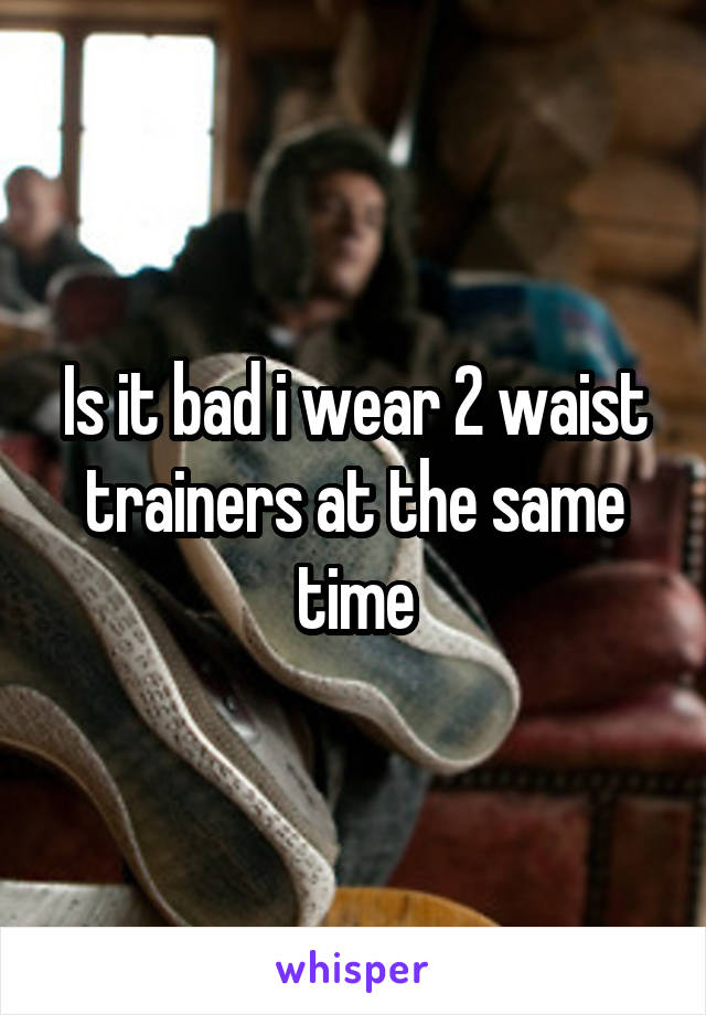 Is it bad i wear 2 waist trainers at the same time