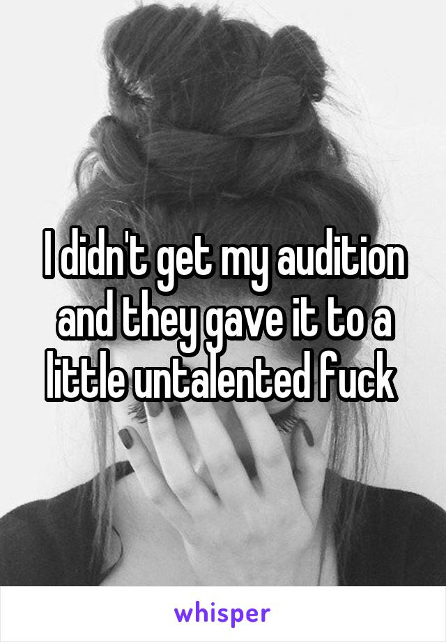 I didn't get my audition and they gave it to a little untalented fuck