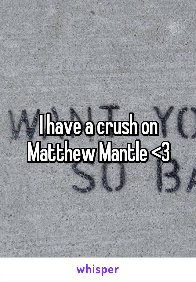 I have a crush on Matthew Mantle <3