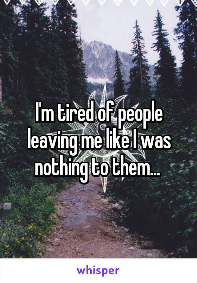 I'm tired of people leaving me like I was nothing to them...