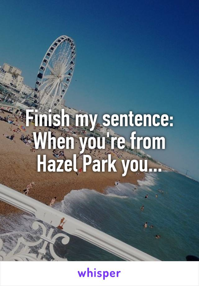 Finish my sentence: When you're from Hazel Park you...