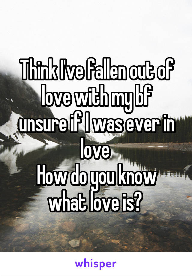 Think I've fallen out of love with my bf unsure if I was ever in love  How do you know what love is?