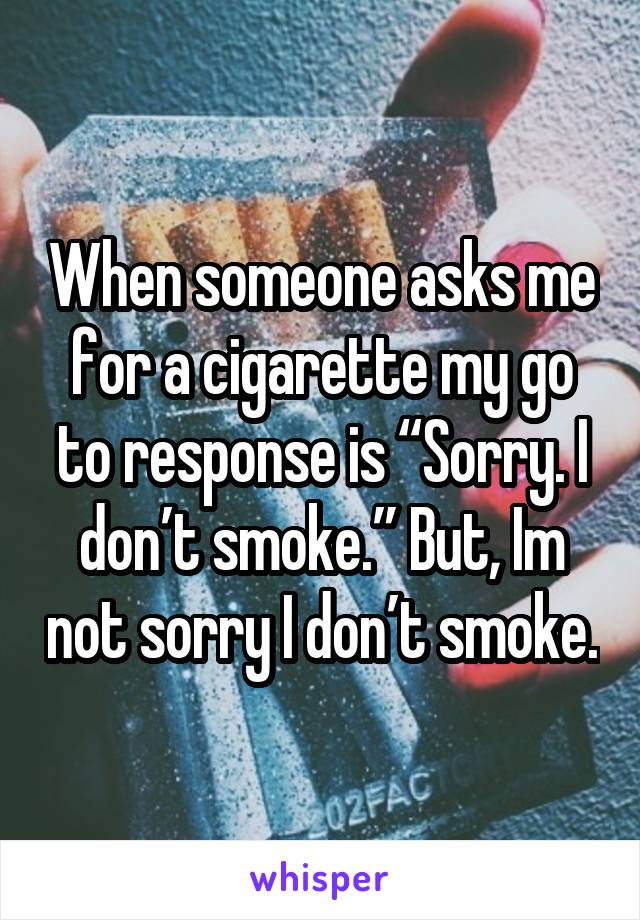 "When someone asks me for a cigarette my go to response is ""Sorry. I don't smoke."" But, Im not sorry I don't smoke."