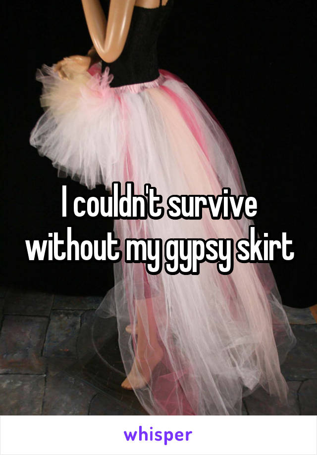 I couldn't survive without my gypsy skirt