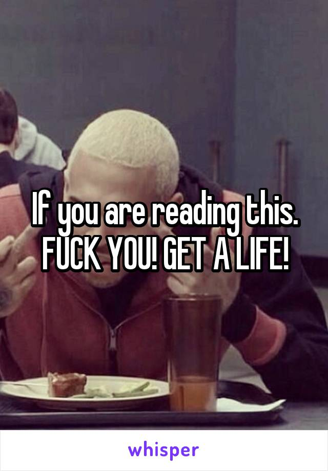 If you are reading this. FUCK YOU! GET A LIFE!