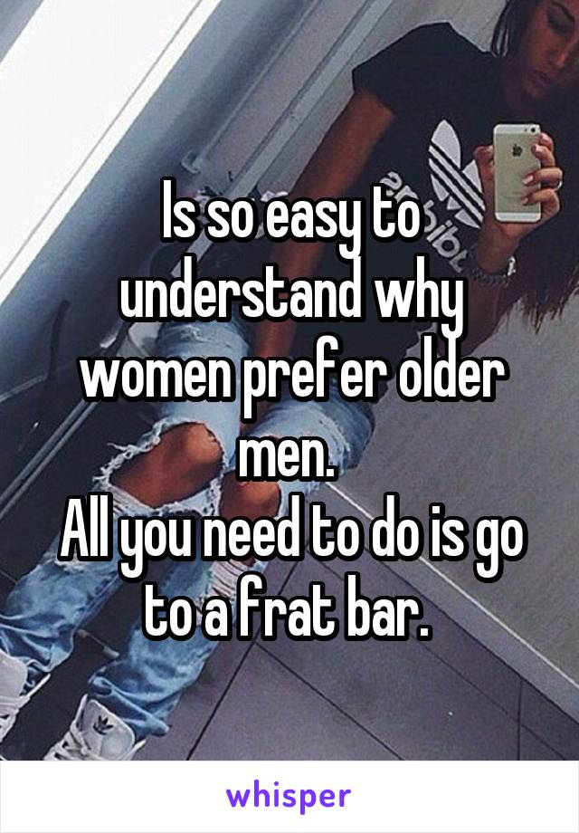Is so easy to understand why women prefer older men.  All you need to do is go to a frat bar.
