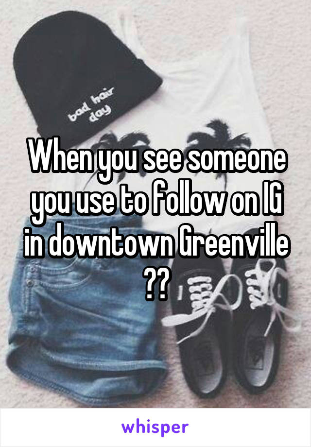 When you see someone you use to follow on IG in downtown Greenville 😂😅