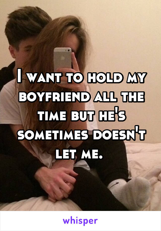 I want to hold my boyfriend all the time but he's sometimes doesn't let me.