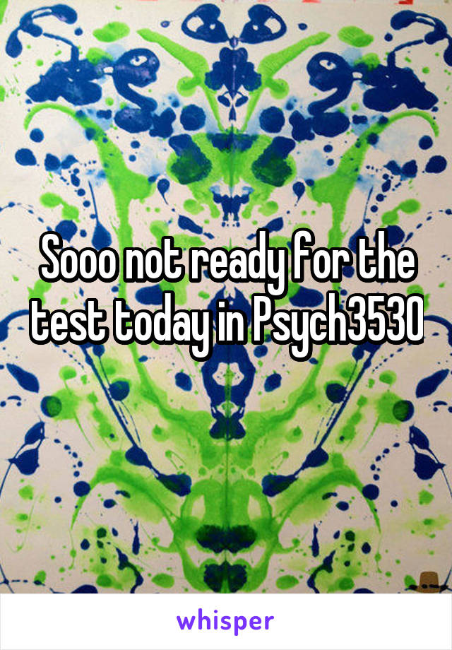 Sooo not ready for the test today in Psych3530