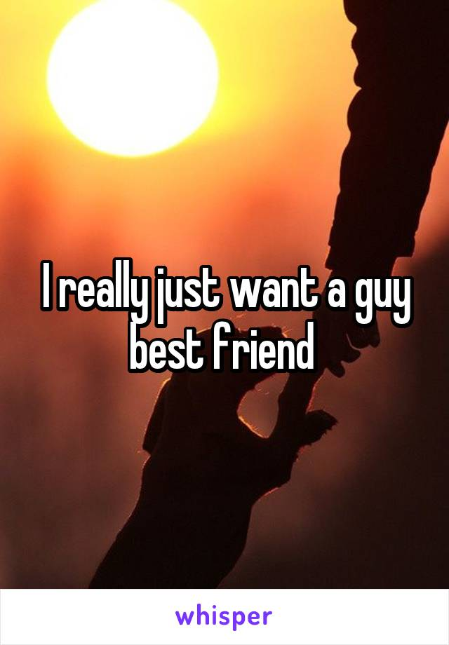 I really just want a guy best friend