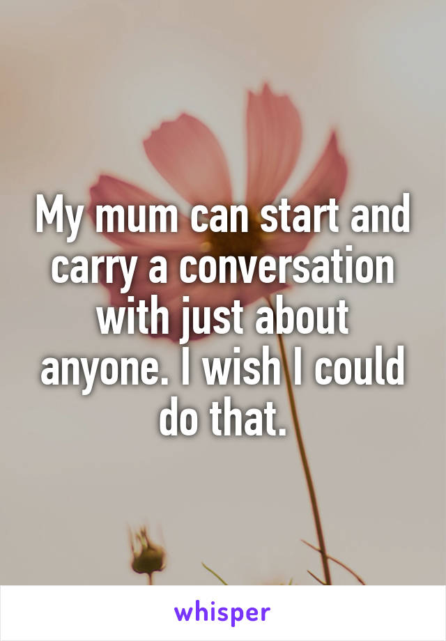 My mum can start and carry a conversation with just about anyone. I wish I could do that.