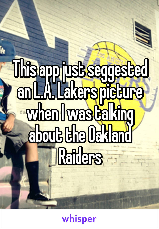 This app just seggested an L.A. Lakers picture when I was talking about the Oakland Raiders