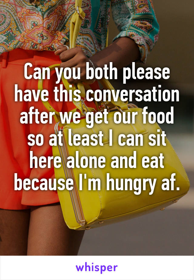 Can you both please have this conversation after we get our food so at least I can sit here alone and eat because I'm hungry af.