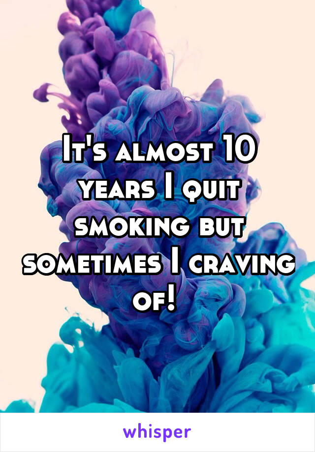 It's almost 10 years I quit smoking but sometimes I craving of!