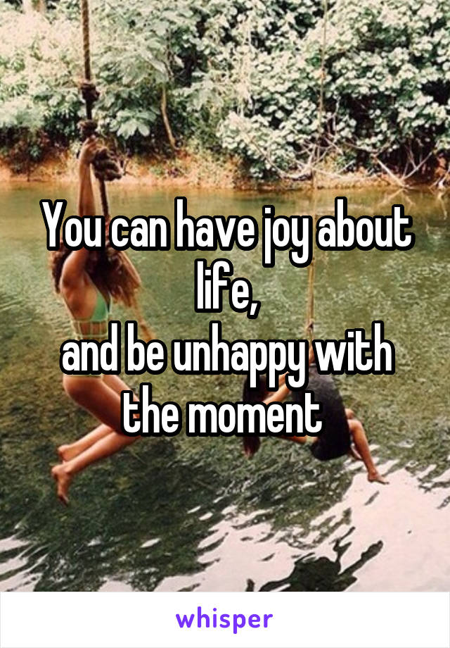 You can have joy about life, and be unhappy with the moment