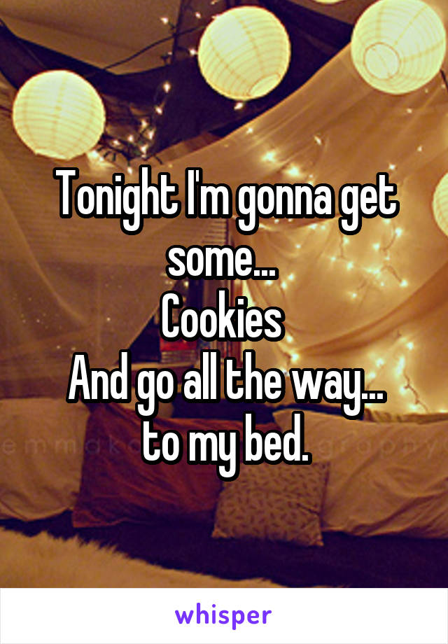 Tonight I'm gonna get some...  Cookies  And go all the way... to my bed.