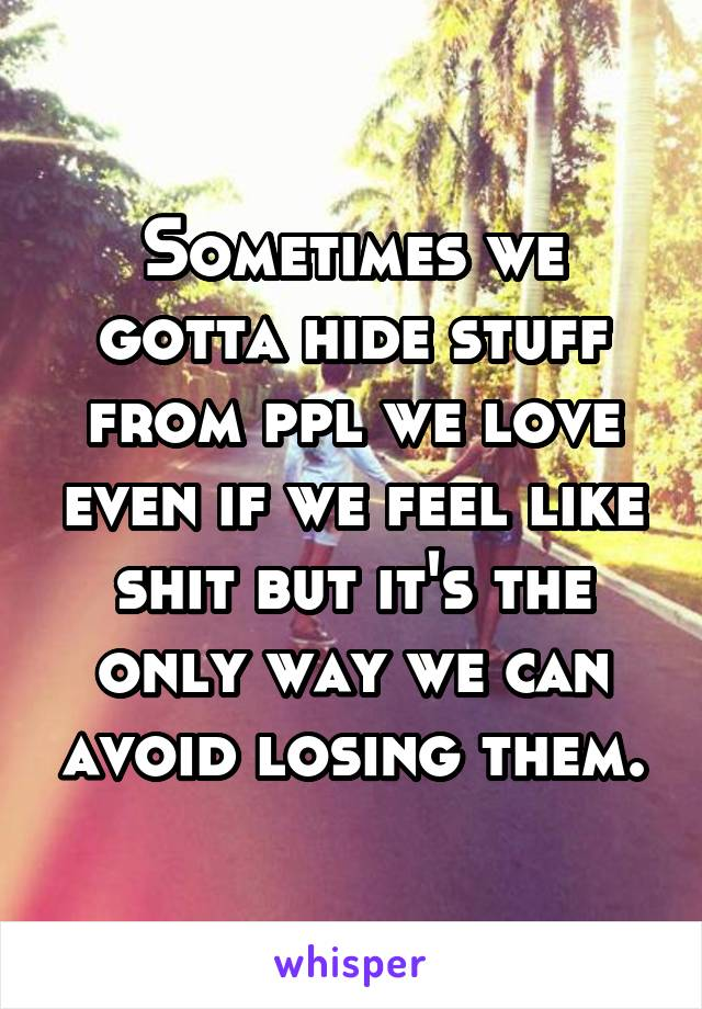 Sometimes we gotta hide stuff from ppl we love even if we feel like shit but it's the only way we can avoid losing them.