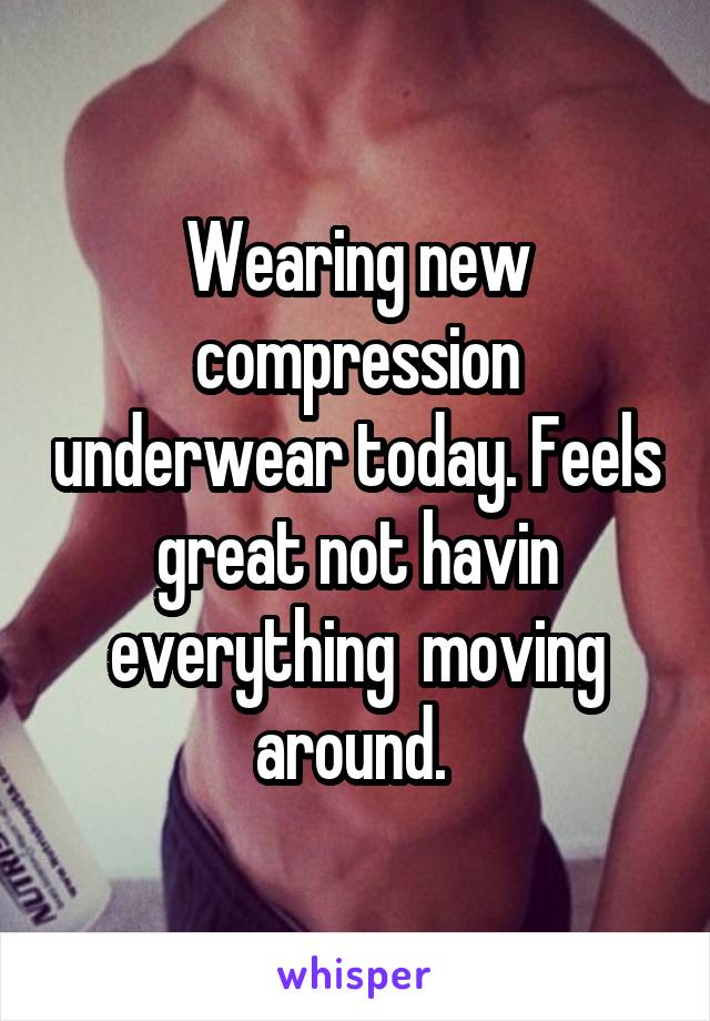 Wearing new compression underwear today. Feels great not havin everything  moving around.