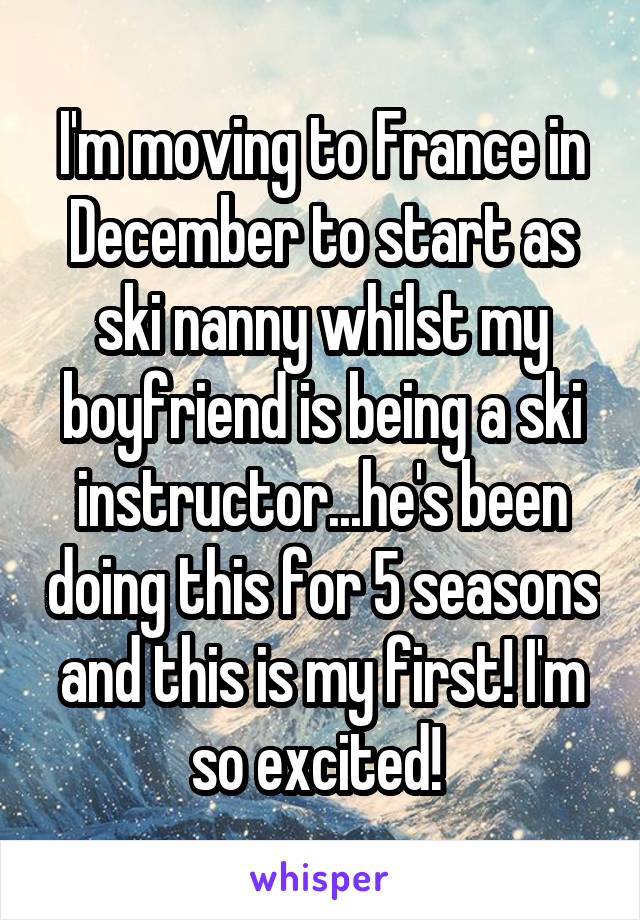 I'm moving to France in December to start as ski nanny whilst my boyfriend is being a ski instructor...he's been doing this for 5 seasons and this is my first! I'm so excited!