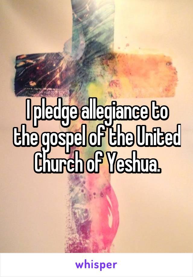 I pledge allegiance to the gospel of the United Church of Yeshua.