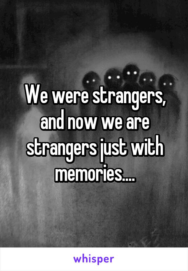 We were strangers, and now we are strangers just with memories....