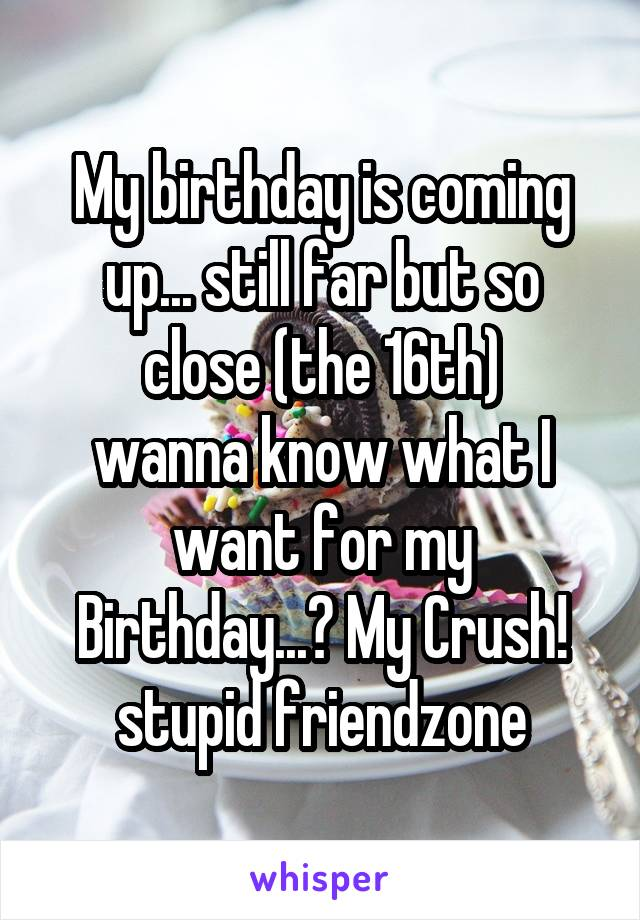 My birthday is coming up... still far but so close (the 16th) wanna know what I want for my Birthday...? My Crush! stupid friendzone