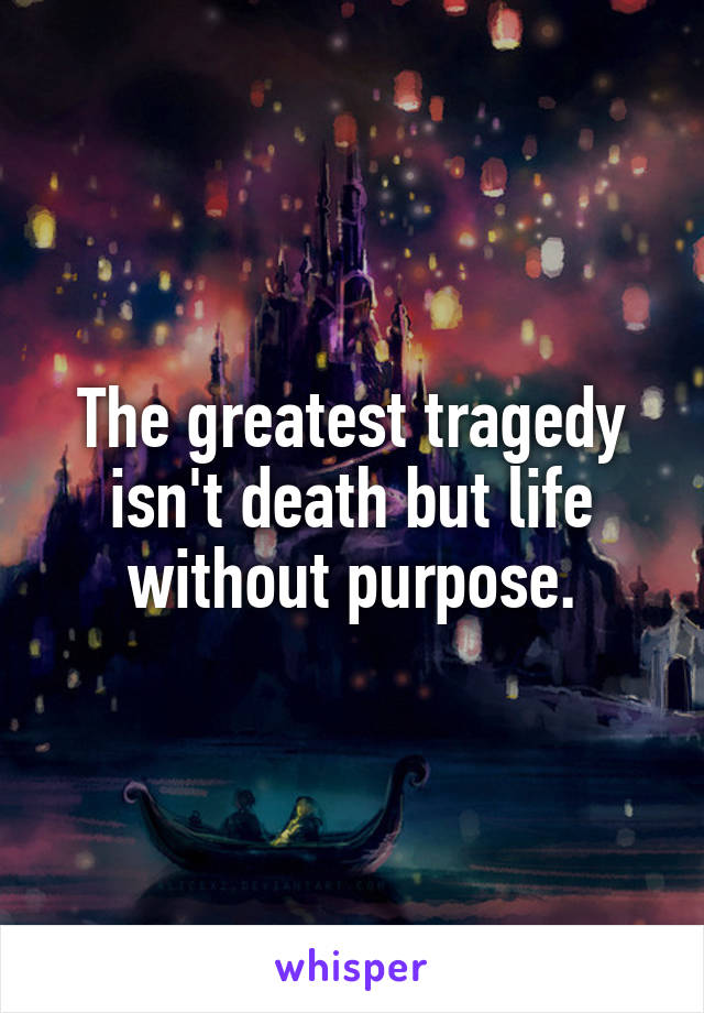 The greatest tragedy isn't death but life without purpose.