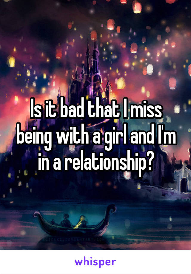 Is it bad that I miss being with a girl and I'm in a relationship?