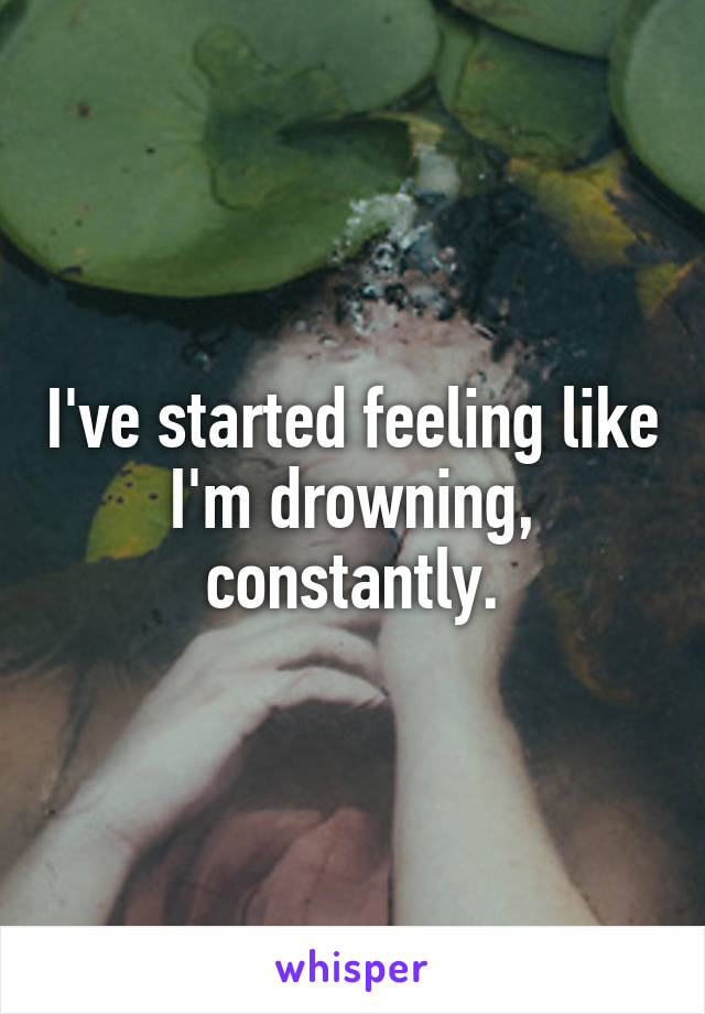 I've started feeling like I'm drowning, constantly.