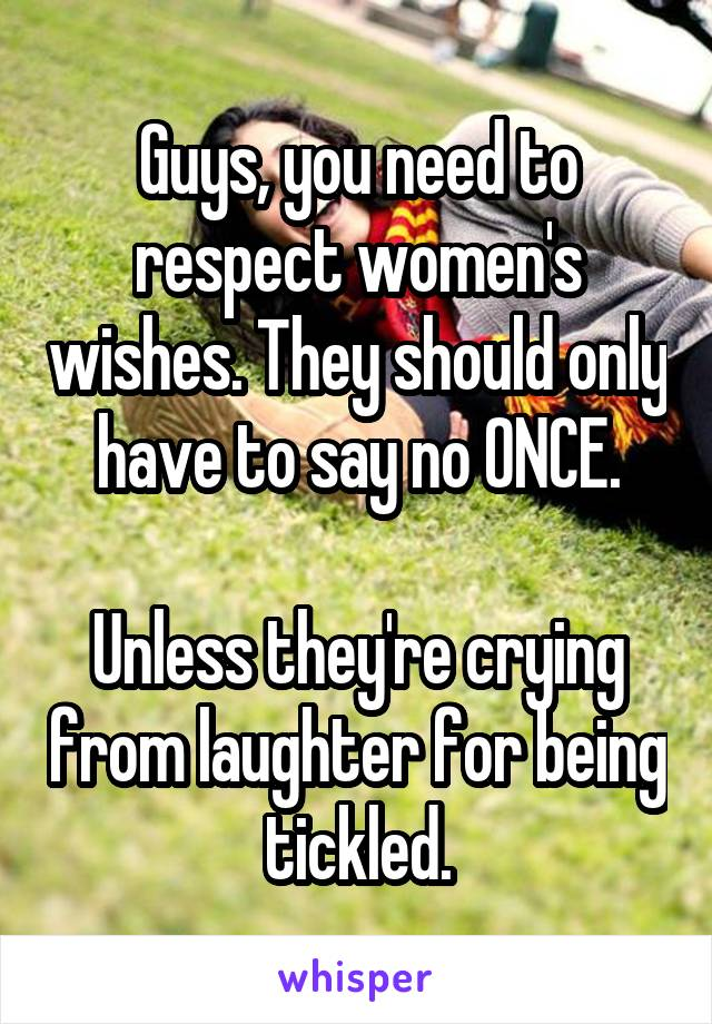 Guys, you need to respect women's wishes. They should only have to say no ONCE.  Unless they're crying from laughter for being tickled.